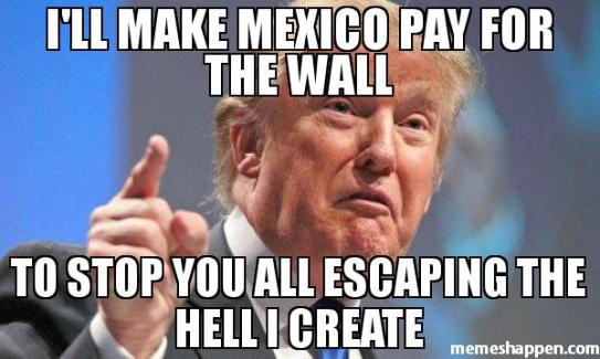 i39ll-make-mexico-pay-for-the-wall-to-stop-you-all-escaping-the-hell-i-create-meme-43379